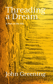 Threading a Dream: A Poet on the Nile by John Greening